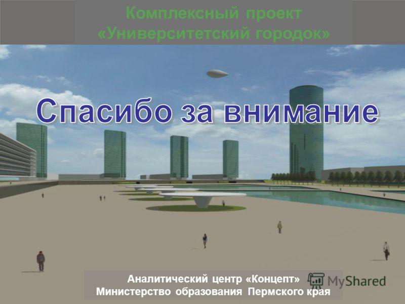 Комплексный проект «Университетский городок» Аналитический центр «Концепт» Министерство образования Пермского края