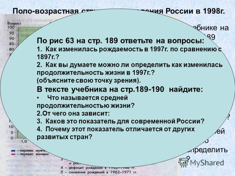 Поло-возрастная структура населения России в 1998г. В учебнике на стр. 189 найдите ответы на вопросы: 1.Что называется половозраст ной пирамидой? 2.Что по ней модно определить ? По рис 63 на стр. 189 ответьте на вопросы: 1.Как изменилась рождаемость