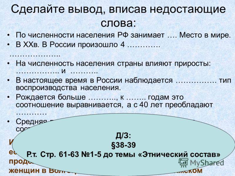 Сделайте вывод, вписав недостающие слова: По численности населения РФ занимает …. Место в мире. В XXв. В России произошло 4 …………. ……………….. На численность населения страны влияют приросты: …………….. и ……….. В настоящее время в России наблюдается …………….