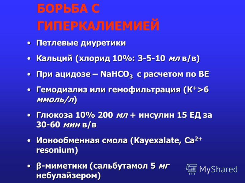 Петлевые диуретикиПетлевые диуретики Кальций (хлорид 10%: 3-5-10 мл в/в)Кальций (хлорид 10%: 3-5-10 мл в/в) При ацидозе – NaHCO 3 с расчетом по ВЕПри ацидозе – NaHCO 3 с расчетом по ВЕ Гемодиализ или гемофильтрация (K + >6 ммоль/л)Гемодиализ или гемо