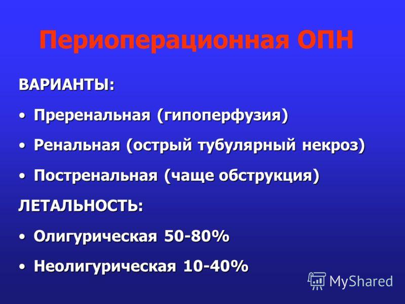 ВАРИАНТЫ: Преренальная (гипоперфузия)Преренальная (гипоперфузия) Ренальная (острый тубулярный некроз)Ренальная (острый тубулярный некроз) Постренальная (чаще обструкция)Постренальная (чаще обструкция)ЛЕТАЛЬНОСТЬ: Олигурическая 50-80%Олигурическая 50-