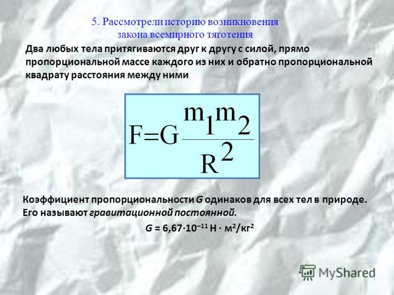 Два любых тела притягиваются друг к другу с силой, прямо пропорциональной массе каждого из них и обратно пропорциональной квадрату расстояния между ними Коэффициент пропорциональности G одинаков для всех тел в природе. Его называют гравитационной пос