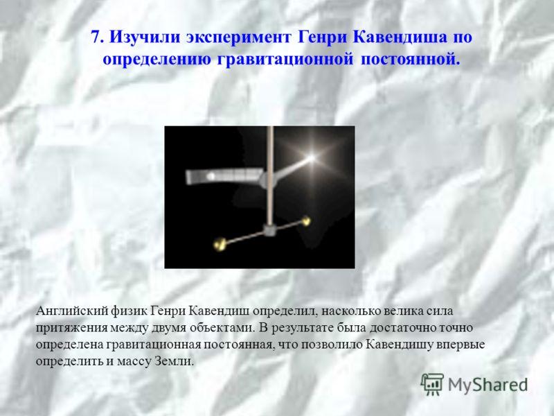 7. Изучили эксперимент Генри Кавендиша по определению гравитационной постоянной. Английский физик Генри Кавендиш определил, насколько велика сила притяжения между двумя объектами. В результате была достаточно точно определена гравитационная постоянна