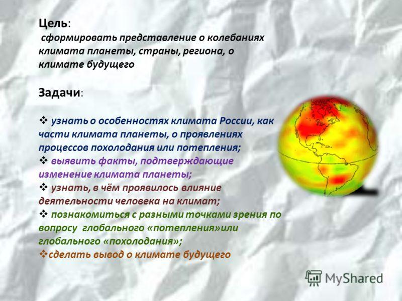 Цель: сформировать представление о колебаниях климата планеты, страны, региона, о климате будущего Задачи : узнать о особенностях климата России, как части климата планеты, о проявлениях процессов похолодания или потепления; выявить факты, подтвержда