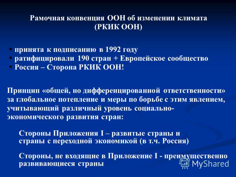 Рамочная конвенция ООН об изменении климата (РКИК ООН) принята к подписанию в 1992 году ратифицировали 190 стран + Европейское сообщество Россия – Сторона РКИК ООН! Принцип «общей, но дифференцированной ответственности» за глобальное потепление и мер