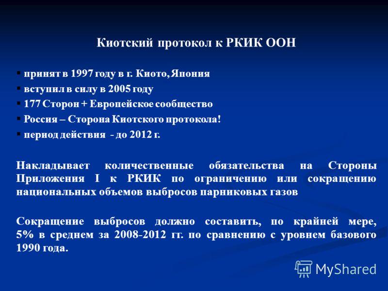 Киотский протокол к РКИК ООН принят в 1997 году в г. Киото, Япония вступил в силу в 2005 году 177 Сторон + Европейское сообщество Россия – Сторона Киотского протокола! период действия - до 2012 г. Накладывает количественные обязательства на Стороны П