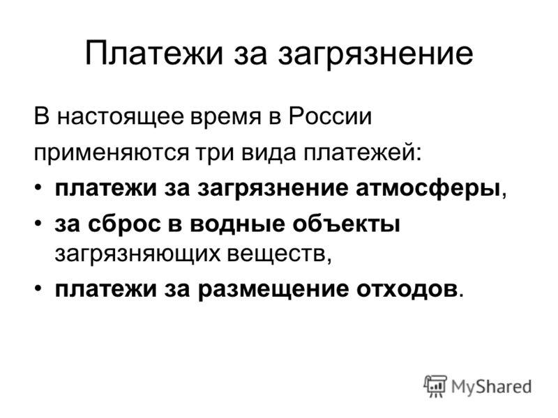 Платежи за загрязнение В настоящее время в России применяются три вида платежей: платежи за загрязнение атмосферы, за сброс в водные объекты загрязняющих веществ, платежи за размещение отходов.