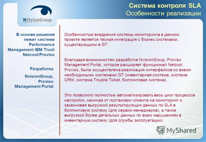 Система контроля SLA Особенности реализации В основе решения лежит система Performance Management IBM Tivoli Netcool/Proviso Особенностью внедрения системы мониторинга в данном проекте является тесная интеграция с бизнес системами, существующими в GT