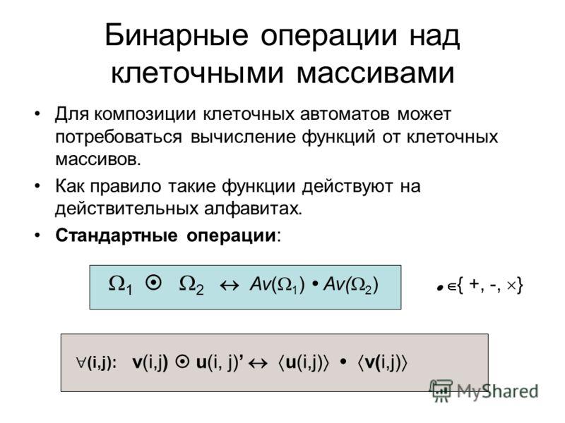 Бинарные операции над клеточными массивами Для композиции клеточных автоматов может потребоваться вычисление функций от клеточных массивов. Как правило такие функции действуют на действительных алфавитах. Стандартные операции: { +, -, } 1 2 Av( 1 ) A