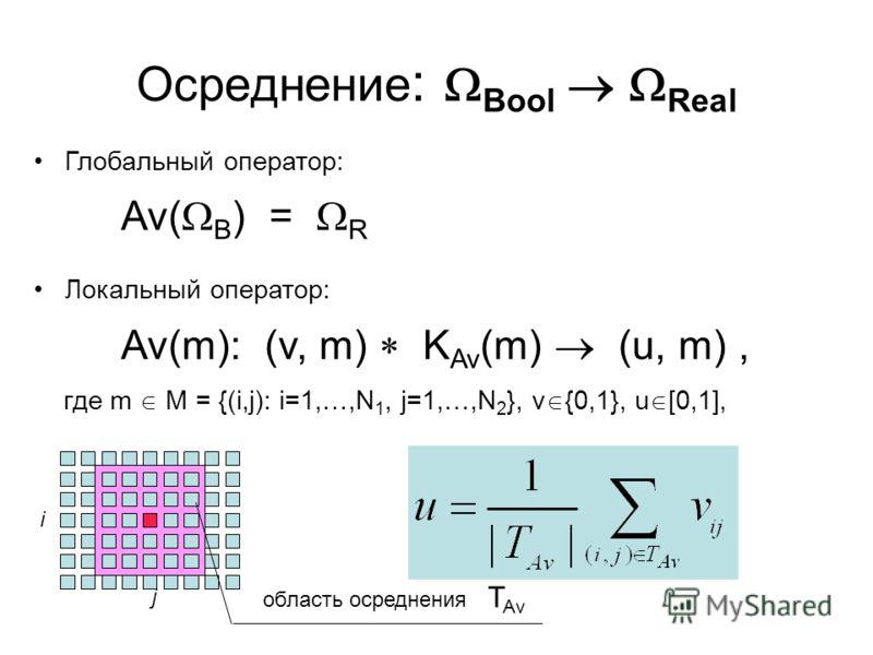 Осреднение : Bool Real Глобальный оператор: Av( B ) = R Локальный оператор: Av(m): (v, m) K Av (m) (u, m), где m M = {(i,j): i=1,…,N 1, j=1,…,N 2 }, v {0,1}, u [0,1], область осреднения T Av i j