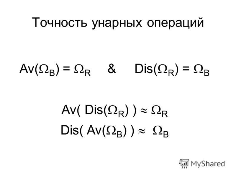 Точность унарных операций Av( B ) = R & Dis( R ) = B Av( Dis( R ) ) R Dis( Av( B ) ) B