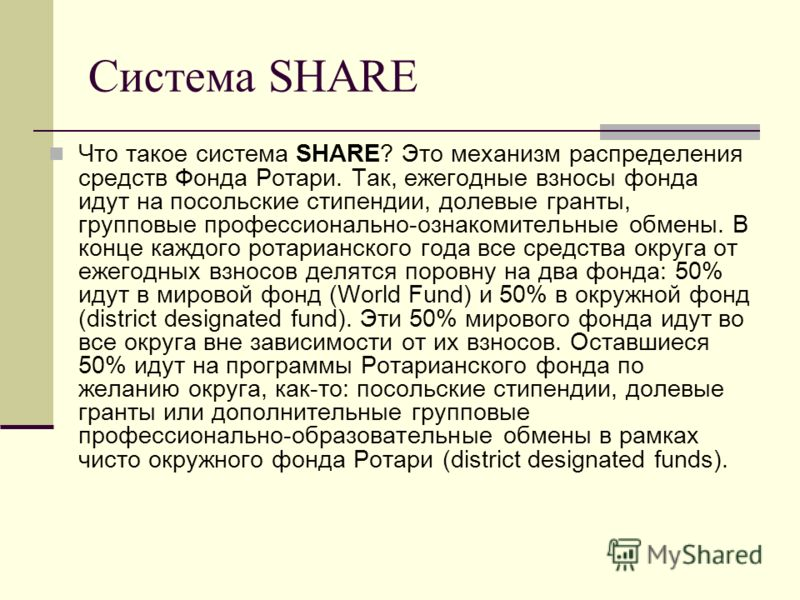 Система SHARE Что такое система SHARE? Это механизм распределения средств Фонда Ротари. Так, ежегодные взносы фонда идут на посольские стипендии, долевые гранты, групповые профессионально-ознакомительные обмены. В конце каждого ротарианского года все