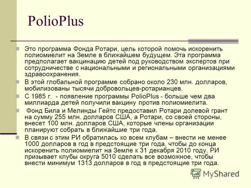 PolioPlus Это программа Фонда Ротари, цель которой помочь искоренить полиомиелит на Земле в ближайшем будущем. Эта программа предполагает вакцинацию детей под руководством экспертов при сотрудничестве с национальными и региональными организациями здр