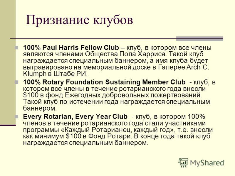 Признание клубов 100% Paul Harris Fellow Club – клуб, в котором все члены являются членами Общества Пола Харриса. Такой клуб награждается специальным баннером, а имя клуба будет выгравировано на мемориальной доске в Галерее Arch C. Klumph в Штабе РИ.