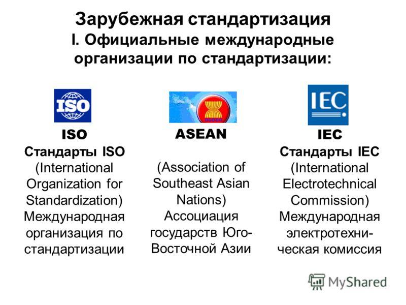 Зарубежная стандартизация I. Официальные международные организации по стандартизации: ISO Стандарты ISO (International Organization for Standardization) Международная организация по стандартизации ASEAN (Association of Southeast Asian Nations) Ассоци