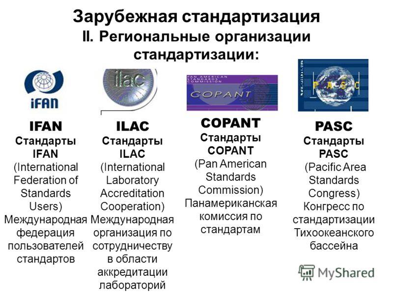 Зарубежная стандартизация II. Региональные организации стандартизации: IFAN Стандарты IFAN (International Federation of Standards Users) Международная федерация пользователей стандартов ILAC Стандарты ILAC (International Laboratory Accreditation Coop
