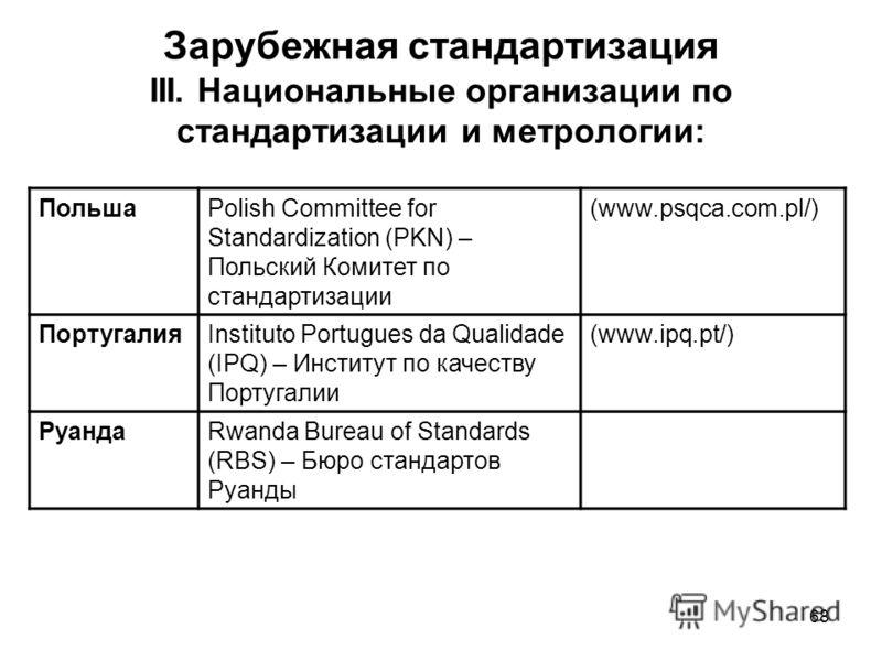 68 Зарубежная стандартизация III. Национальные организации по стандартизации и метрологии: ПольшаPolish Committee for Standardization (PKN) – Польский Комитет по стандартизации (www.psqca.com.pl/) ПортугалияInstituto Portugues da Qualidade (IPQ) – Ин