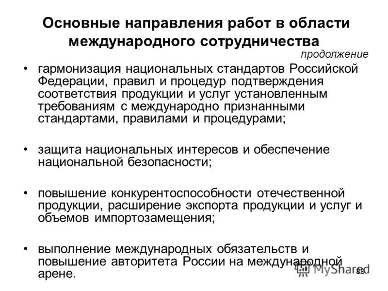 89 Основные направления работ в области международного сотрудничества гармонизация национальных стандартов Российской Федерации, правил и процедур подтверждения соответствия продукции и услуг установленным требованиям с международно признанными станд