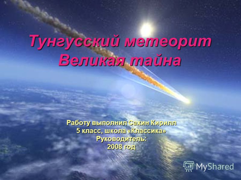 Тунгусский метеорит Великая тайна Работу выполнил Сахин Кирилл 5 класс, школа «Классика» Руководитель: 2008 год