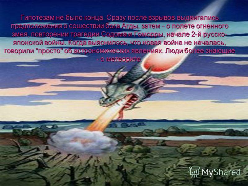Гипотезам не было конца. Сразу после взрывов выдвигались предположения о сошествии бога Агды, затем - о полете огненного змея, повторении трагедии Содома и Гоморры, начале 2-й русско- японской войны. Когда выяснилось, что новая война не началась, гов