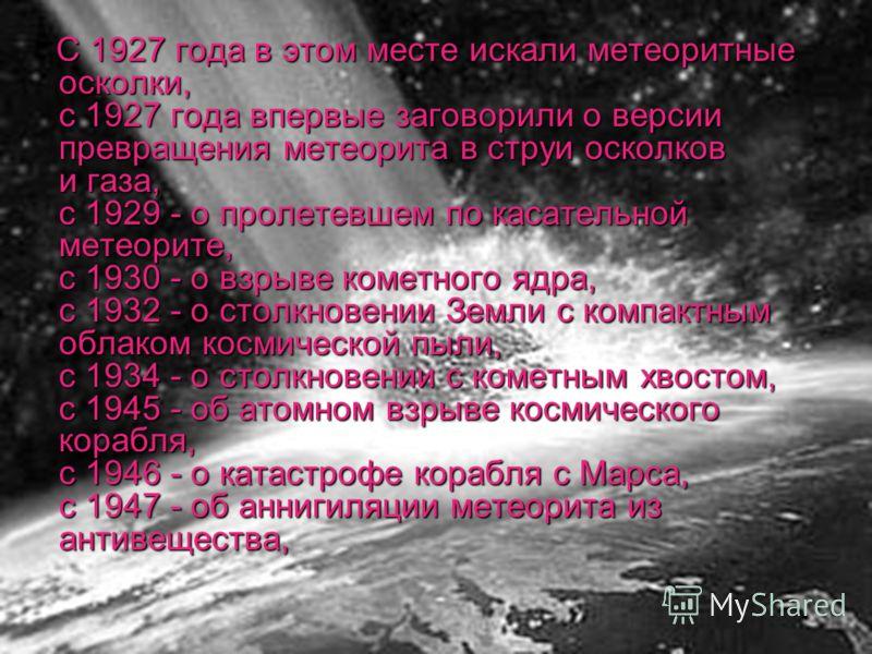 С 1927 года в этом месте искали метеоритные осколки, с 1927 года впервые заговорили о версии превращения метеорита в струи осколков и газа, с 1929 - о пролетевшем по касательной метеорите, с 1930 - о взрыве кометного ядра, с 1932 - о столкновении Зем
