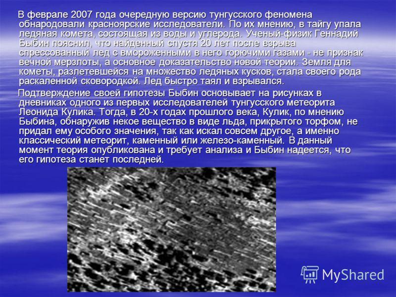 В феврале 2007 года очередную версию тунгусского феномена обнародовали красноярские исследователи. По их мнению, в тайгу упала ледяная комета, состоящая из воды и углерода. Ученый-физик Геннадий Быбин пояснил, что найденный спустя 20 лет после взрыва