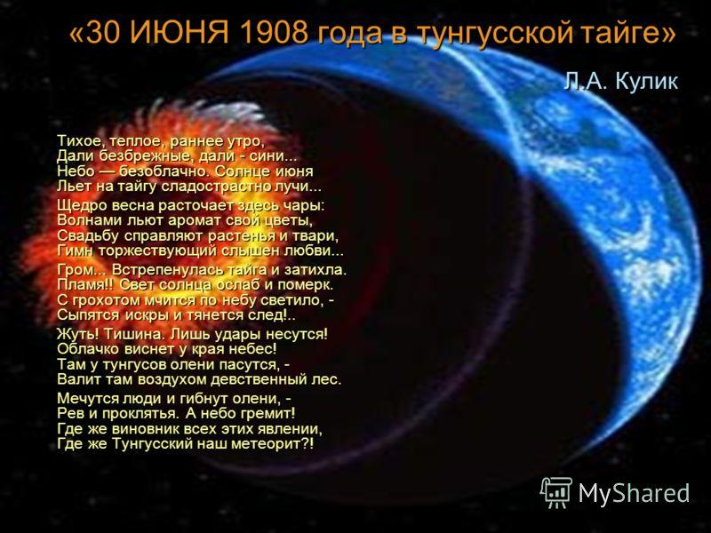 «30 ИЮНЯ 1908 года в тунгусской тайге» Л.А. Кулик Тихое, теплое, раннее утро, Дали безбрежные, дали - сини... Небо безоблачно. Солнце июня Льет на тайгу сладострастно лучи... Тихое, теплое, раннее утро, Дали безбрежные, дали - сини... Небо безоблачно