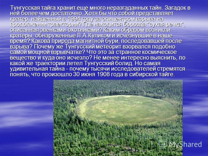 Тунгусская тайга хранит еще много неразгаданных тайн. Загадок в ней более чем достаточно. Хотя бы что собой представляет кратер, найденный в 1994 году за эпицентром взрыва на продолжении траектории? Где находится борозда
