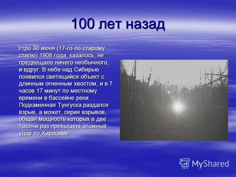 100 лет назад Утро 30 июня (17-го по старому стилю) 1908 года, казалось, не предвещало ничего необычного, и вдруг. В небе над Сибирью появился светящийся объект с длинным огненным хвостом, и в 7 часов 17 минут по местному времени в бассейне реки Подк