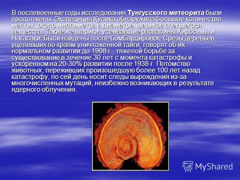 В послевоенные годы исследования Тунгусского метеорита были продолжены. Экспедиция Кулика обнаружила большое количество мелких, около миллиметра в диаметре, шариков спекшегося вещества. Такие же шарики, усеивавшие развалины Хиросимы и Нагасаки, были