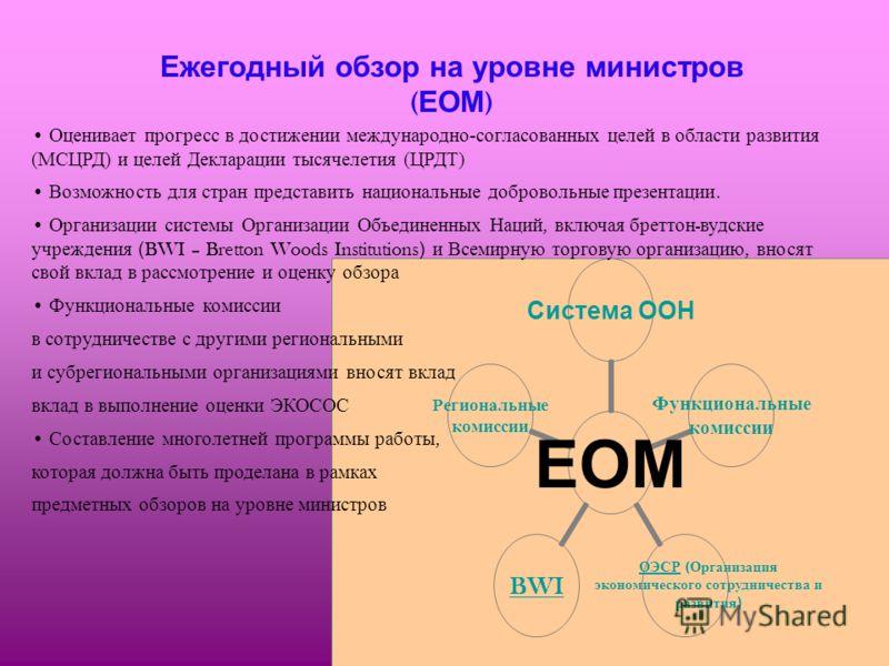 Ежегодный обзор на уровне министров ( ЕОМ ) ЕОМ Система ООН Функциональные комиссии BWI Региональные комиссии ОЭСР ( Организация экономического сотрудничества и развития) Оценивает прогресс в достижении международно-согласованных целей в области разв