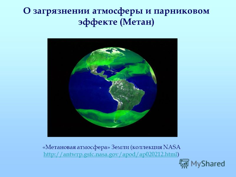 О загрязнении атмосферы и парниковом эффекте (Метан) «Метановая атмосфера» Земли (коллекция NASA http://antwrp.gsfc.nasa.gov/apod/ap020212.htmlhttp://antwrp.gsfc.nasa.gov/apod/ap020212.html)