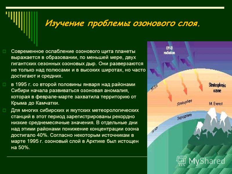 Изучение проблемы озонового слоя. Современное ослабление озонового щита планеты выражается в образовании, по меньшей мере, двух гигантских сезонных озоновых дыр. Они разверзаются не только над полюсами и в высоких широтах, но часто достигают и средни