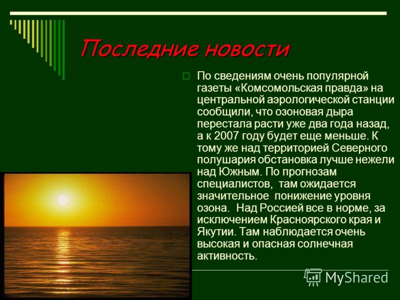 Последние новости По сведениям очень популярной газеты «Комсомольская правда» на центральной аэрологической станции сообщили, что озоновая дыра перестала расти уже два года назад, а к 2007 году будет еще меньше. К тому же над территорией Северного по
