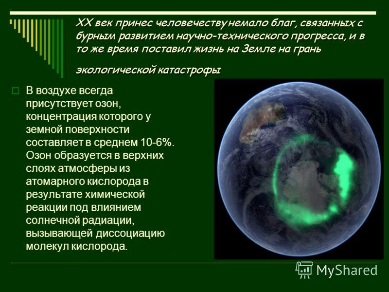 XX век принес человечеству немало благ, связанных с бурным развитием научно-технического прогресса, и в то же время поставил жизнь на Земле на грань экологической катастрофы В воздухе всегда присутствует озон, концентрация которого у земной поверхнос