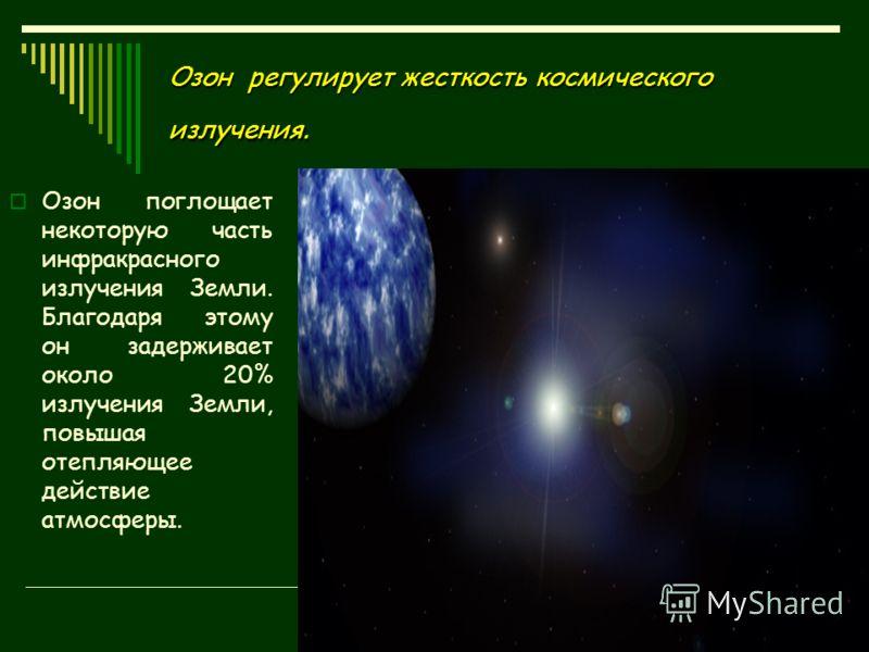 Озон регулирует жесткость космического излучения. Озон поглощает некоторую часть инфракрасного излучения Земли. Благодаря этому он задерживает около 20% излучения Земли, повышая отепляющее действие атмосферы.