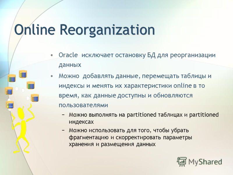 Online Reorganization Oracle исключает остановку БД для реорганизации данных Можно добавлять данные, перемещать таблицы и индексы и менять их характеристики online в то время, как данные доступны и обновляются пользователями Можно выполнять на partit
