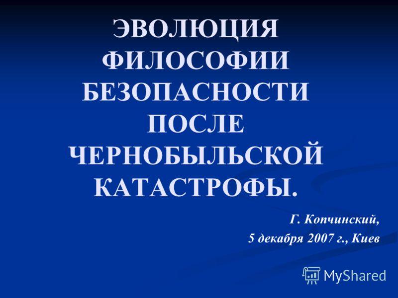 ЭВОЛЮЦИЯ ФИЛОСОФИИ БЕЗОПАСНОСТИ ПОСЛЕ ЧЕРНОБЫЛЬСКОЙ КАТАСТРОФЫ. Г. Копчинский, 5 декабря 2007 г., Киев