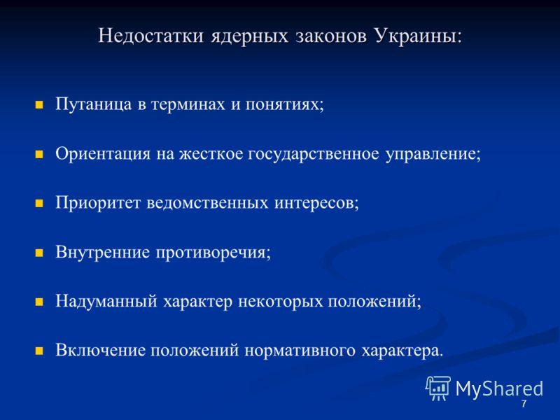 7 Недостатки ядерных законов Украины: Путаница в терминах и понятиях; Ориентация на жесткое государственное управление; Приоритет ведомственных интересов; Внутренние противоречия; Надуманный характер некоторых положений; Включение положений нормативн