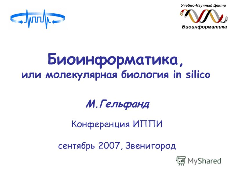 Биоинформатика, или молекулярная биология in silico М.Гельфанд Конференция ИППИ сентябрь 2007, Звенигород