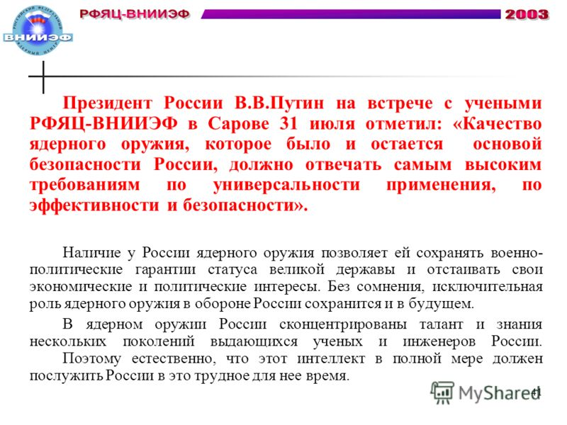 Президент России В.В.Путин на встрече с учеными РФЯЦ-ВНИИЭФ в Сарове 31 июля отметил: «Качество ядерного оружия, которое было и остается основой безопасности России, должно отвечать самым высоким требованиям по универсальности применения, по эффектив