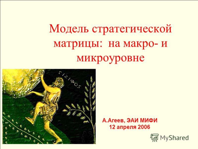 Модель стратегической матрицы: на макро- и микроуровне А.Агеев, ЭАИ МИФИ 12 апреля 2006