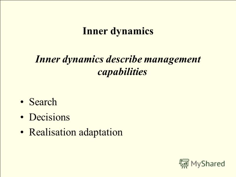 Inner dynamics Inner dynamics describe management capabilities Search Decisions Realisation adaptation
