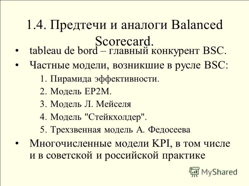 1.4. Предтечи и аналоги Balanced Scorecard. tableau de bord – главный конкурент BSC. Частные модели, возникшие в русле BSC: 1.Пирамида эффективности. 2.Модель ЕР2М. 3.Модель Л. Мейселя 4.Модель