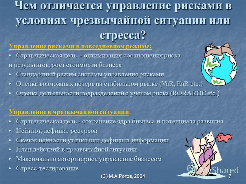 (С) М.А.Рогов, 20047 Чем отличается управление рисками в условиях чрезвычайной ситуации или стресса? Управление рисками в повседневном режиме: Стратегическая цель - оптимизация соотношения рискаСтратегическая цель - оптимизация соотношения риска и ре