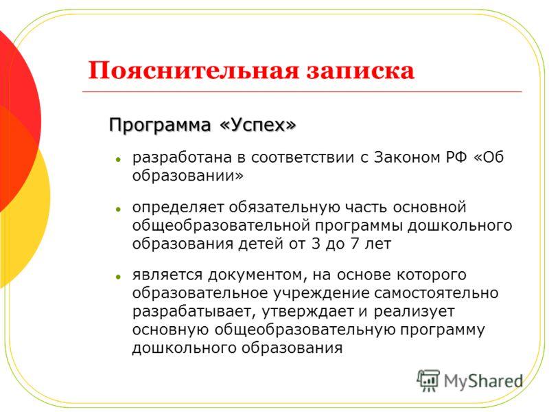 Пояснительная записка Программа «Успех» разработана в соответствии с Законом РФ «Об образовании» определяет обязательную часть основной общеобразовательной программы дошкольного образования детей от 3 до 7 лет является документом, на основе которого