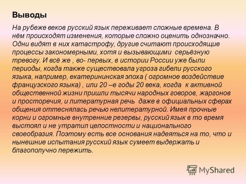 Выводы На рубеже веков русский язык переживает сложные времена. В нём происходят изменения, которые сложно оценить однозначно. Одни видят в них катастрофу, другие считают происходящие процессы закономерными, хотя и вызывающими серьёзную тревогу. И вс