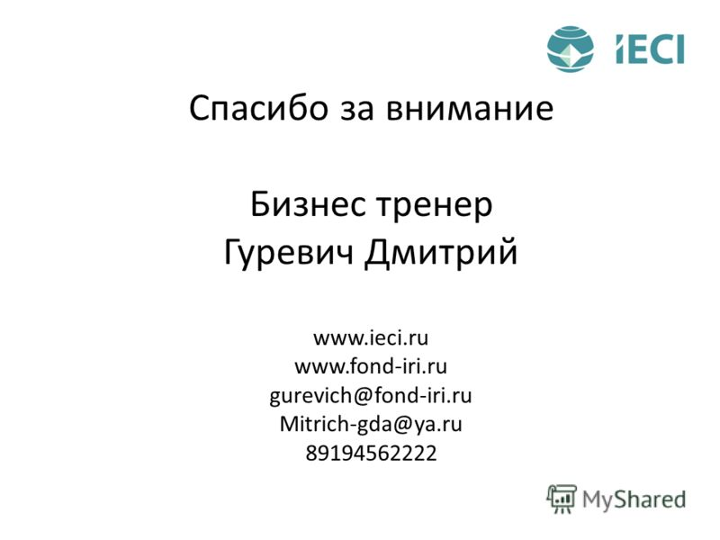 Спасибо за внимание Бизнес тренер Гуревич Дмитрий www.ieci.ru www.fond-iri.ru gurevich@fond-iri.ru Mitrich-gda@ya.ru 89194562222
