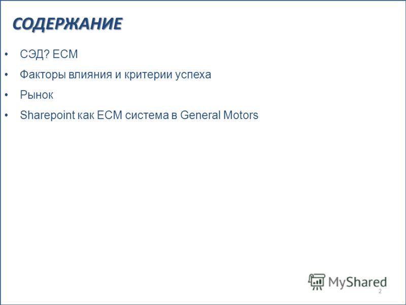 СОДЕРЖАНИЕ 2 СЭД? ECM Факторы влияния и критерии успеха Рынок Sharepoint как ECM система в General Motors