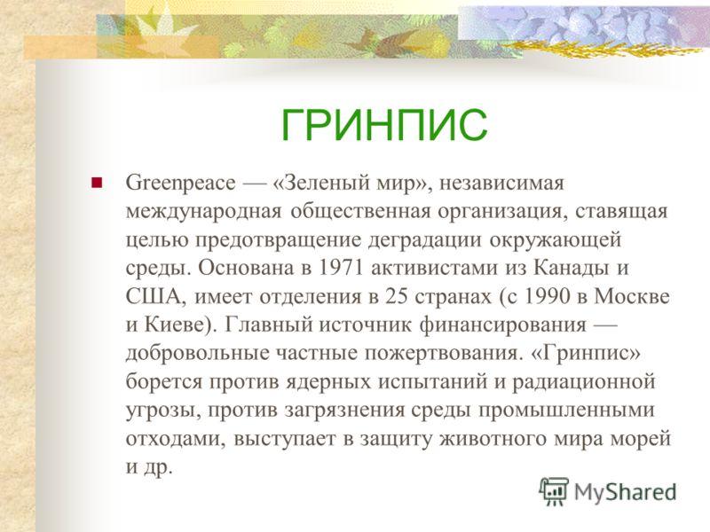 ГРИНПИС Greenpeace «Зеленый мир», независимая международная общественная организация, ставящая целью предотвращение деградации окружающей среды. Основана в 1971 активистами из Канады и США, имеет отделения в 25 странах (с 1990 в Москве и Киеве). Глав